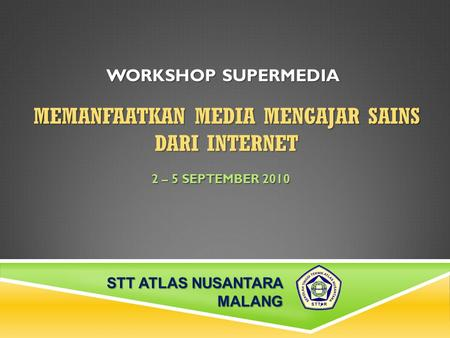 MEMANFAATKAN MEDIA MENGAJAR SAINS DARI INTERNET 2 – 5 SEPTEMBER 2010 WORKSHOP SUPERMEDIA STT ATLAS NUSANTARA MALANG.