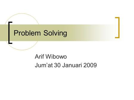 Problem Solving Arif Wibowo Jum'at 30 Januari 2009.