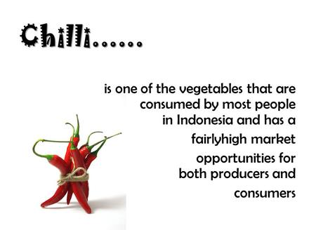 Chilli...... is one of the vegetables that are consumed by most people in Indonesia and has a fairlyhigh market opportunities for both producers and consumers.