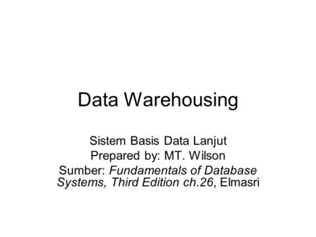 Data Warehousing Sistem Basis Data Lanjut Prepared by: MT. Wilson