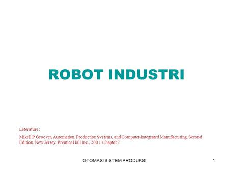 OTOMASI SISTEM PRODUKSI1 ROBOT INDUSTRI Leterature : Mikell P Groover, Automation, Production Systems, and Computer-Integrated Manufacturing, Second Edition,