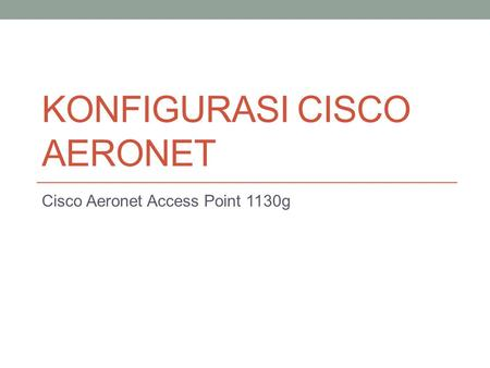 KONFIGURASI CISCO AERONET Cisco Aeronet Access Point 1130g.