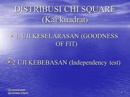 Uji keselarasan (goodness of test)1 DISTRIBUSI CHI SQUARE (Kai kuadrat ) 1. UJI KESELARASAN (GOODNESS OF FIT) 1. UJI KESELARASAN (GOODNESS OF FIT) 2 UJI.
