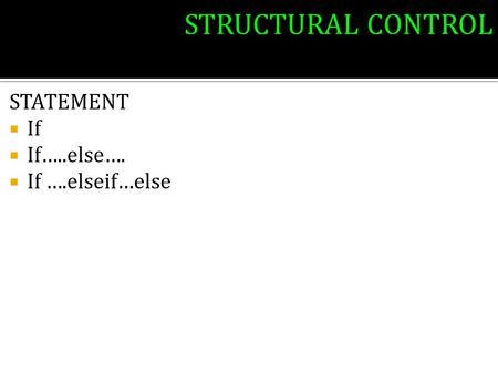 STRUCTURAL CONTROL STATEMENT  If  If…..else….  If ….elseif…else.