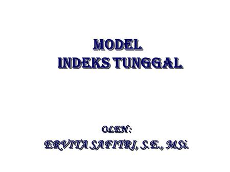 MODEL INDEKS TUNGGAL MODEL INDEKS TUNGGAL OLEH : ERVITA SAFITRI, S.E., MSi. OLEH : ERVITA SAFITRI, S.E., MSi.