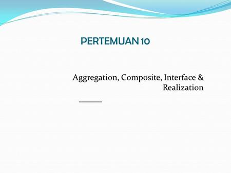PERTEMUAN 10 Aggregation, Composite, Interface & Realization.
