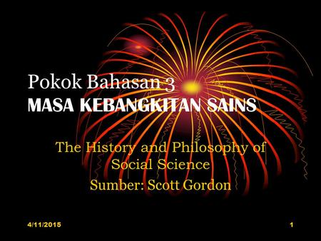 Pokok Bahasan 3 MASA KEBANGKITAN SAINS The History and Philosophy of Social Science Sumber: Scott Gordon 4/11/20151.