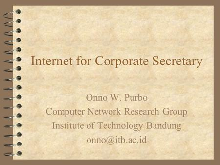 Internet for Corporate Secretary Onno W. Purbo Computer Network Research Group Institute of Technology Bandung