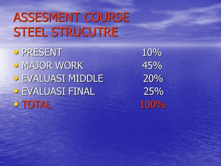 ASSESMENT COURSE STEEL STRUCUTRE PRESENT 10% PRESENT 10% MAJOR WORK 45% MAJOR WORK 45% EVALUASI MIDDLE 20% EVALUASI MIDDLE 20% EVALUASI FINAL 25% EVALUASI.