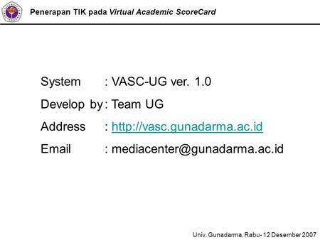 Penerapan TIK pada Virtual Academic ScoreCard System : VASC-UG ver. 1.0 Develop by: Team UG Address: