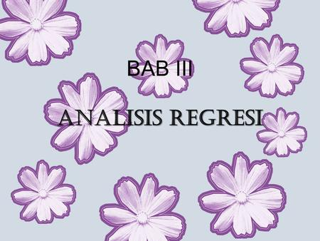 BAB III ANALISIS REGRESI. An Introduction Regresi linier sering digunakan untuk melihat nilai prediksi atau perkiraan yang akan datang Apabila X dan Y.