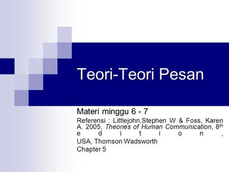 Teori-Teori Pesan Materi minggu 6 - 7 Referensi : Littlejohn,Stephen W & Foss, Karen A. 2005, Theories of Human Communication, 8 th edition, USA, Thomson.