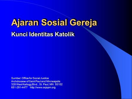 Ajaran Sosial Gereja Kunci Identitas Katolik Sumber: Office for Social Justice Archdiocese of Saint Paul and Minneapolis 328 West Kellogg Blvd., St. Paul,