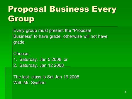 "1 Proposal Business Every Group Every group must present the ""Proposal Business"" to have grade, otherwise will not have grade Choose: 1. Saturday, Jan."