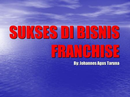 SUKSES DI BISNIS FRANCHISE By: Johannes Agus Taruna.