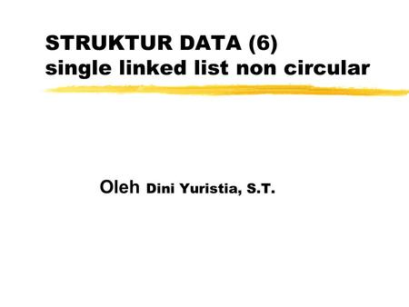 STRUKTUR DATA (6) single linked list non circular Oleh Dini Yuristia, S.T.