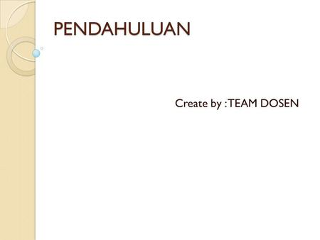 PENDAHULUAN Create by : TEAM DOSEN.