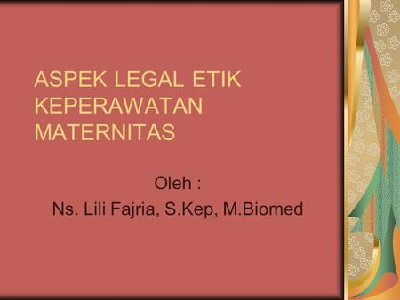 ASPEK LEGAL ETIK KEPERAWATAN MATERNITAS Oleh : Ns. Lili Fajria, S.Kep, M.Biomed.