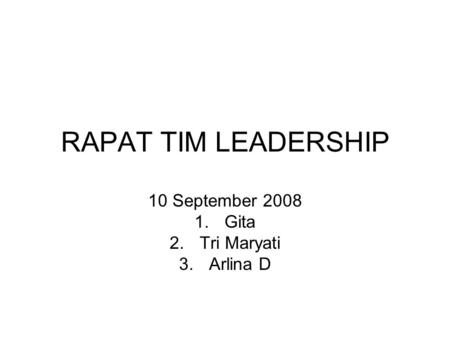 RAPAT TIM LEADERSHIP 10 September 2008 1.Gita 2.Tri Maryati 3.Arlina D.