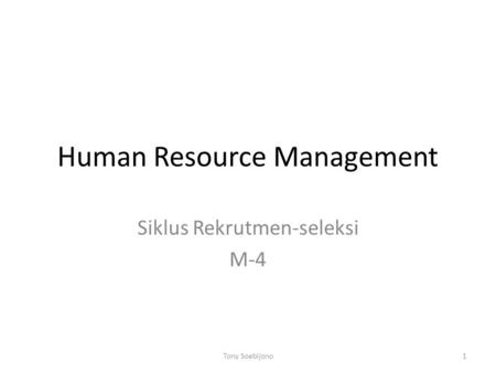 Human Resource Management Siklus Rekrutmen-seleksi M-4 1Tony Soebijono.