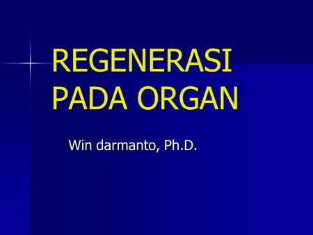 REGENERASI PADA ORGAN Win darmanto, Ph.D..