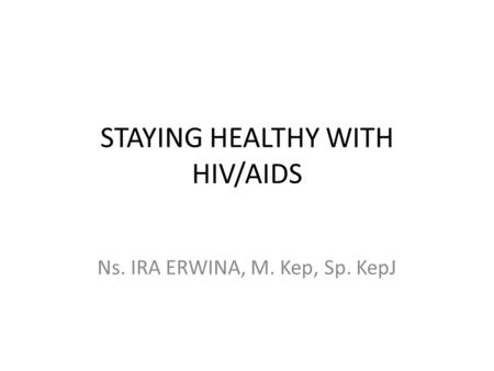 STAYING HEALTHY WITH HIV/AIDS Ns. IRA ERWINA, M. Kep, Sp. KepJ.