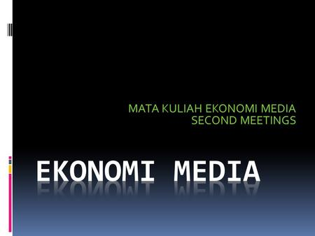 MATA KULIAH EKONOMI MEDIA SECOND MEETINGS