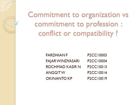 Commitment to organization vs commitment to profession : conflict or compatibility ? FARDHIAN FP2CC10003 FAJAR WINDYASARIP2CC10004 ROCHMAD KASIR NP2CC10013.
