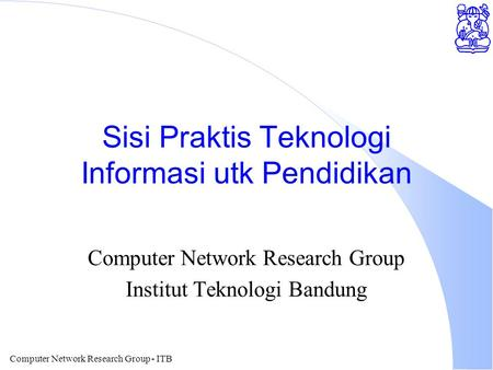 Computer Network Research Group - ITB Sisi Praktis Teknologi Informasi utk Pendidikan Computer Network Research Group Institut Teknologi Bandung.