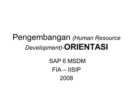 Pengembangan (Human Resource Development)- ORIENTASI SAP 6 MSDM FIA – IISIP 2008.