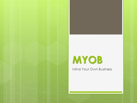 MYOB Mind Your Own Business.