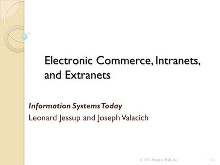 Electronic Commerce, Intranets, and Extranets Information Systems Today Leonard Jessup and Joseph Valacich © 2003 Prentice Hall, Inc.5-1.