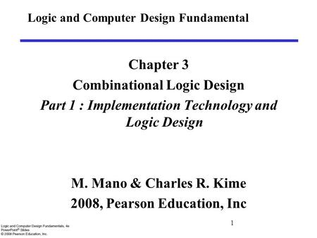 1 Logic and Computer Design Fundamental Chapter 3 Combinational Logic Design Part 1 : Implementation Technology and Logic Design M. Mano & Charles R. Kime.