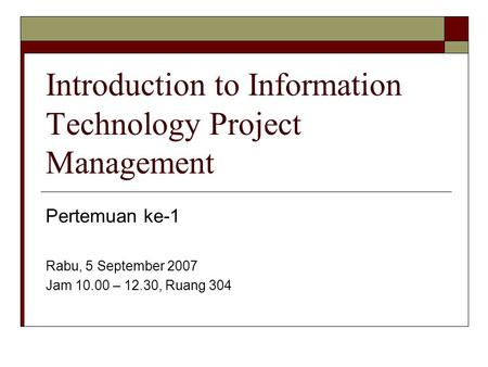 Introduction to Information Technology Project Management Pertemuan ke-1 Rabu, 5 September 2007 Jam 10.00 – 12.30, Ruang 304.