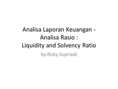 Analisa Laporan Keuangan - Analisa Rasio : Liquidity and Solvency Ratio by Rizky Supriadi.