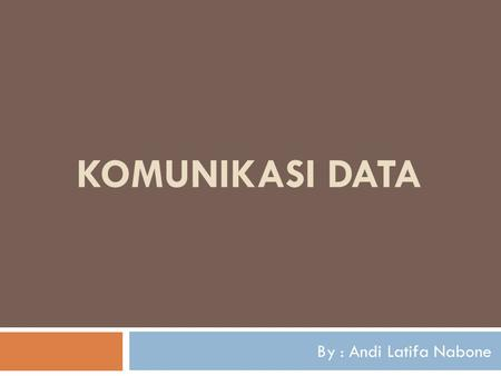 KOMUNIKASI DATA By : Andi Latifa Nabone.
