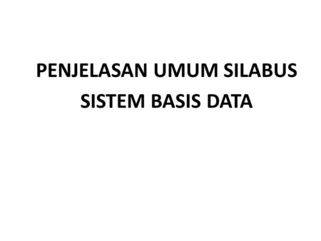 PENJELASAN UMUM SILABUS SISTEM BASIS DATA. SILABUS SISTEM BASIS DATA.