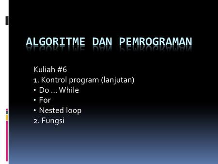Kuliah #6 1. Kontrol program (lanjutan) Do … While For Nested loop 2. Fungsi.