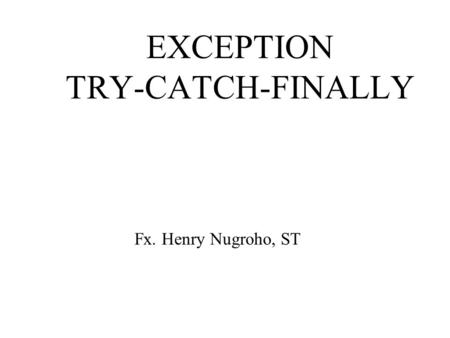 EXCEPTION TRY-CATCH-FINALLY Fx. Henry Nugroho, ST.