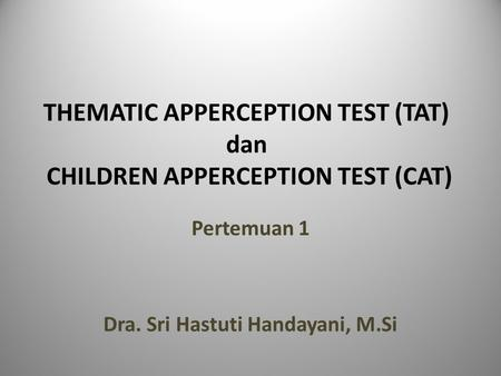 THEMATIC APPERCEPTION TEST (TAT) dan CHILDREN APPERCEPTION TEST (CAT) Pertemuan 1 Dra. Sri Hastuti Handayani, M.Si.