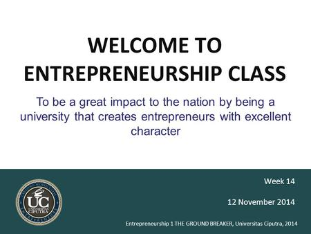 Entrepreneurship 1 THE GROUND BREAKER, Universitas Ciputra, 2014 WELCOME TO ENTREPRENEURSHIP CLASS 12 November 2014 Week 14 To be a great impact to the.