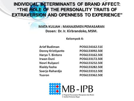 "INDIVIDUAL DETERMINANTS OF BRAND AFFECT: ""THE ROLE OF THE PERSONALITY TRAITS OF EXTRAVERSION AND OPENNESS TO EXPERIENCE"" Kelompok 4: Arief BudimanPO56134162.51E."