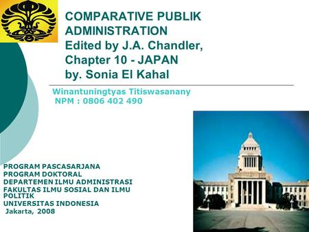 COMPARATIVE PUBLIK ADMINISTRATION Edited by J.A. Chandler, Chapter 10 - JAPAN by. Sonia El Kahal PROGRAM PASCASARJANA PROGRAM DOKTORAL DEPARTEMEN ILMU.