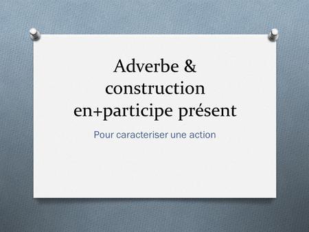 Adverbe & construction en+participe présent