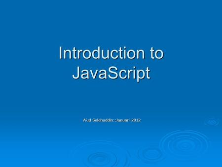 Introduction to JavaScript A'ud Solehuddin::Januari 2012.