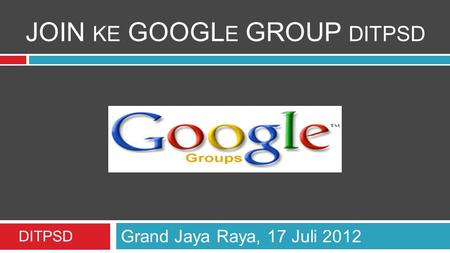 JOIN KE GOOGL E GROUP DITPSD Grand Jaya Raya, 17 Juli 2012 DITPSD.