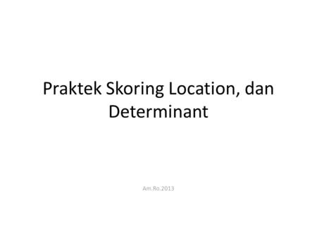 Praktek Skoring Location, dan Determinant Am.Ro.2013.