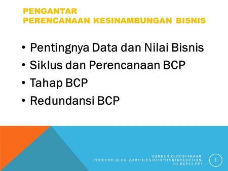 PENGANTAR PERENCANAAN KESINAMBUNGAN BISNIS Pentingnya Data dan Nilai Bisnis Siklus dan Perencanaan BCP Tahap BCP Redundansi BCP SUMBER KEPUSTAKAAN: PHOECHO.BLOG.COM/FILES/2010/11/INTRODUCTION-