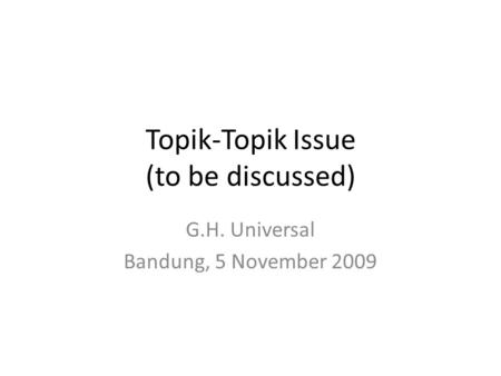 Topik-Topik Issue (to be discussed) G.H. Universal Bandung, 5 November 2009.