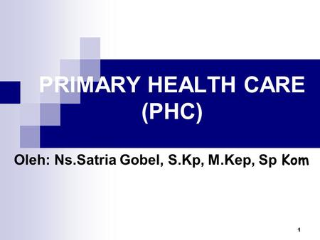 1 PRIMARY HEALTH CARE (PHC) Oleh: Ns.Satria Gobel, S.Kp, M.Kep, Sp Kom.